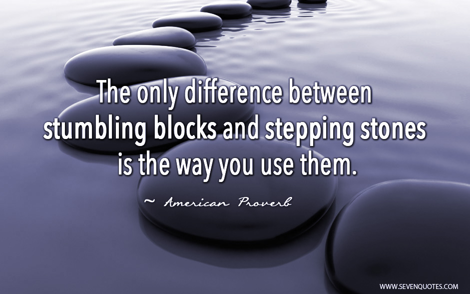 """The only difference between stumbling blocks and stepping stones is the way you use them."""